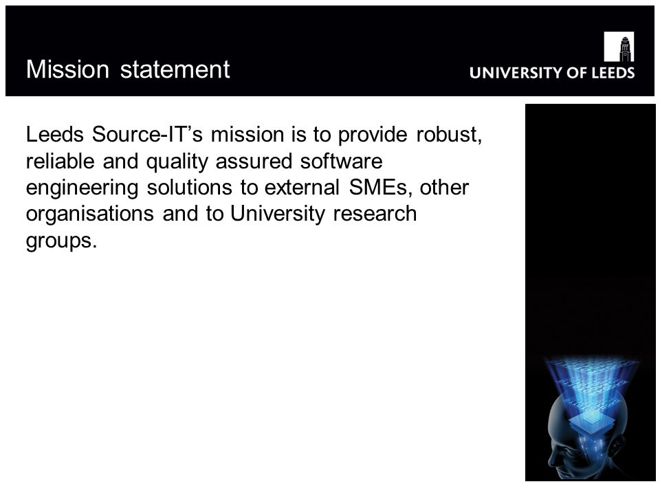 Mission statement Leeds Source-ITs mission is to provide robust, reliable and quality assured software engineering solutions to external SMEs, other o