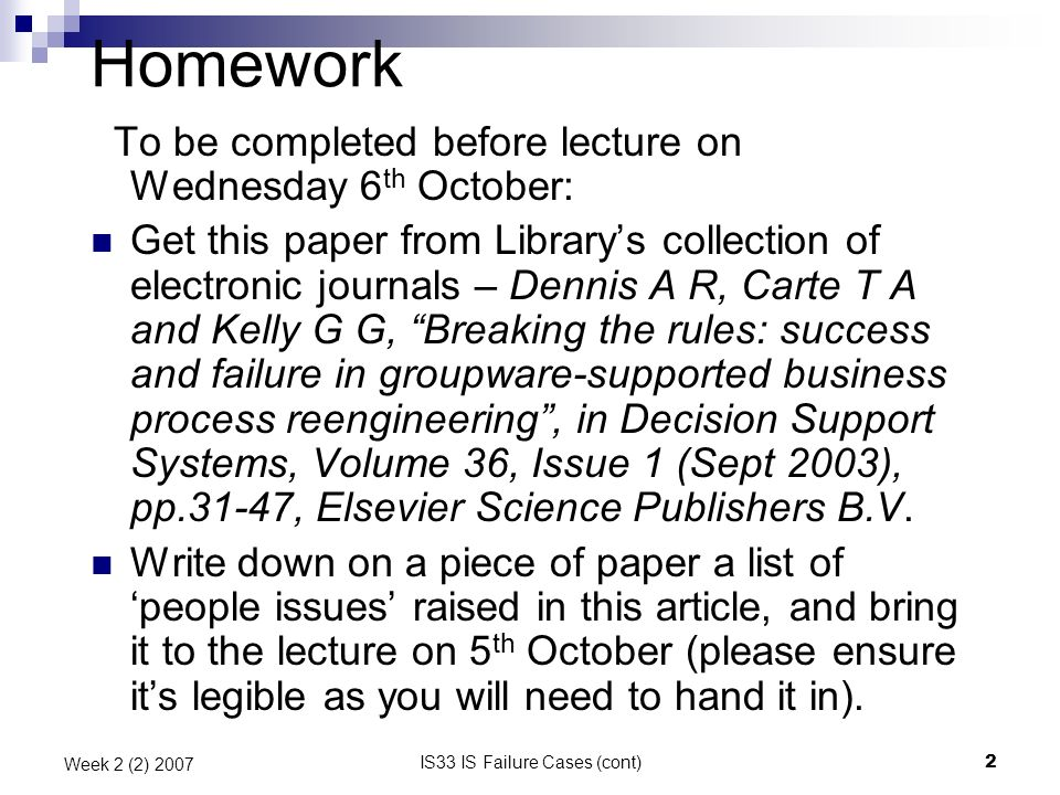 IS33 IS Failure Cases (cont)2 Week 2 (2) 2007 Homework To be completed before lecture on Wednesday 6 th October: Get this paper from Librarys collection of electronic journals – Dennis A R, Carte T A and Kelly G G, Breaking the rules: success and failure in groupware-supported business process reengineering, in Decision Support Systems, Volume 36, Issue 1 (Sept 2003), pp.31-47, Elsevier Science Publishers B.V.