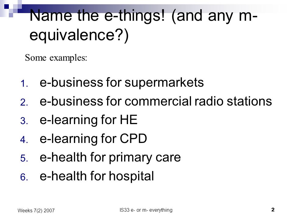 IS33 e- or m- everything2 Weeks 7(2) 2007 Name the e-things! (and any m- equivalence?) 1. e-business for supermarkets 2. e-business for commercial rad