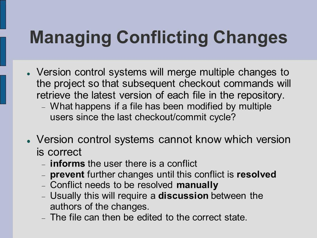Managing Conflicting Changes Version control systems will merge multiple changes to the project so that subsequent checkout commands will retrieve the latest version of each file in the repository.