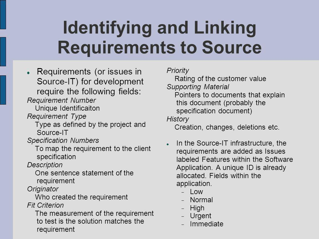 Identifying and Linking Requirements to Source Requirements (or issues in Source-IT) for development require the following fields: Requirement Number Unique Identificaiton Requirement Type Type as defined by the project and Source-IT Specification Numbers To map the requirement to the client specification Description One sentence statement of the requirement Originator Who created the requirement Fit Criterion The measurement of the requirement to test is the solution matches the requirement Priority Rating of the customer value Supporting Material Pointers to documents that explain this document (probably the specification document) History Creation, changes, deletions etc.