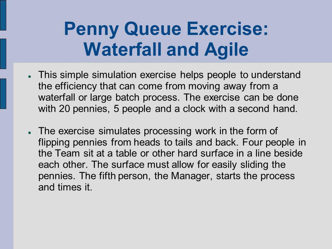 Penny Queue Exercise: Waterfall and Agile This simple simulation exercise helps people to understand the efficiency that can come from moving away from a waterfall or large batch process.