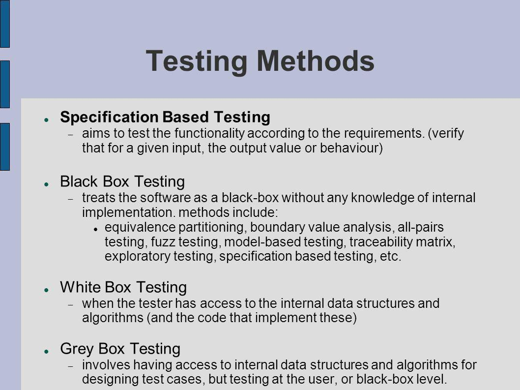 Testing Methods Specification Based Testing aims to test the functionality according to the requirements. (verify that for a given input, the output v