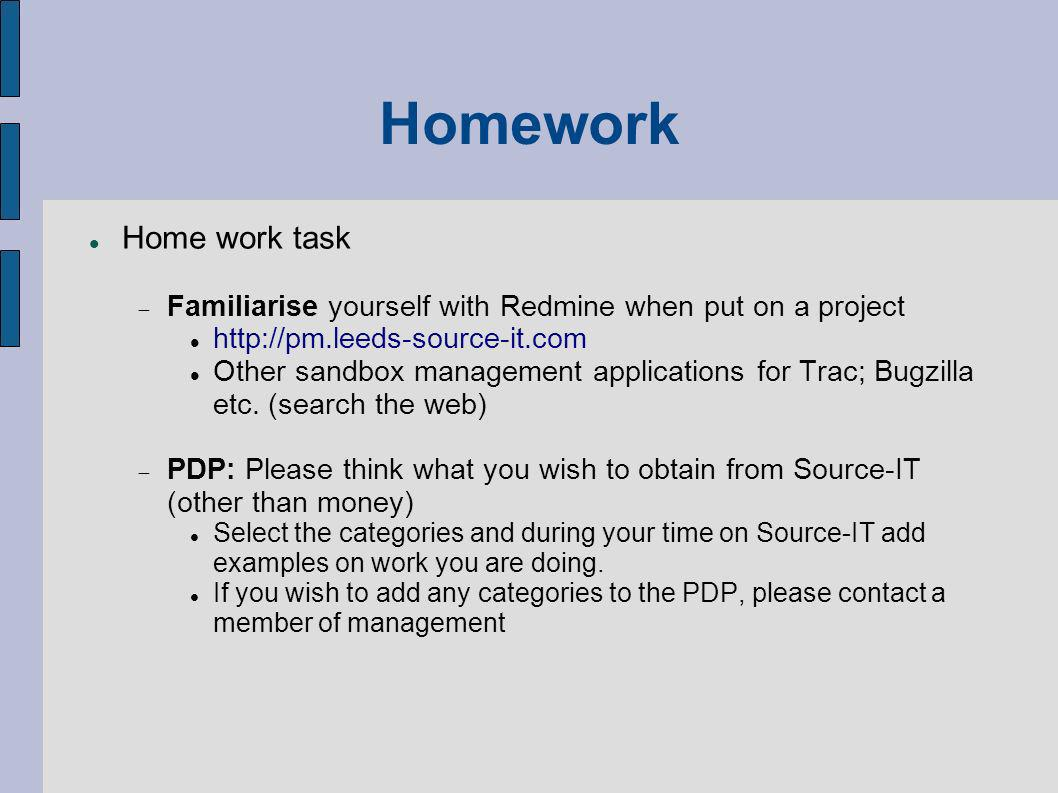 Homework Home work task Familiarise yourself with Redmine when put on a project http://pm.leeds-source-it.com Other sandbox management applications for Trac; Bugzilla etc.