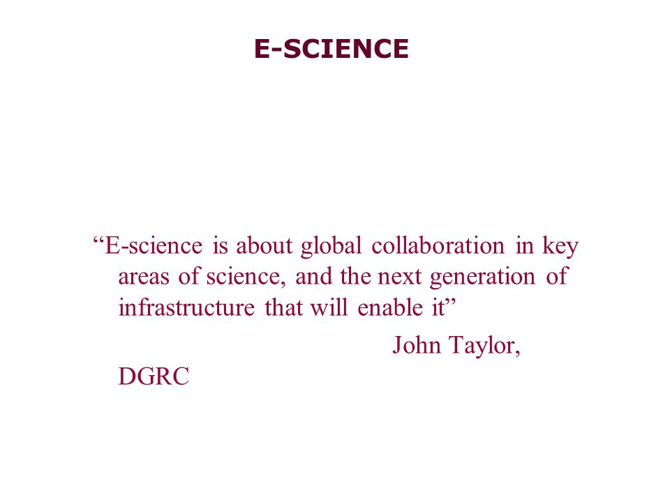 E-SCIENCE E-science is about global collaboration in key areas of science, and the next generation of infrastructure that will enable it John Taylor, DGRC Osgood/Systems Integration.ppt