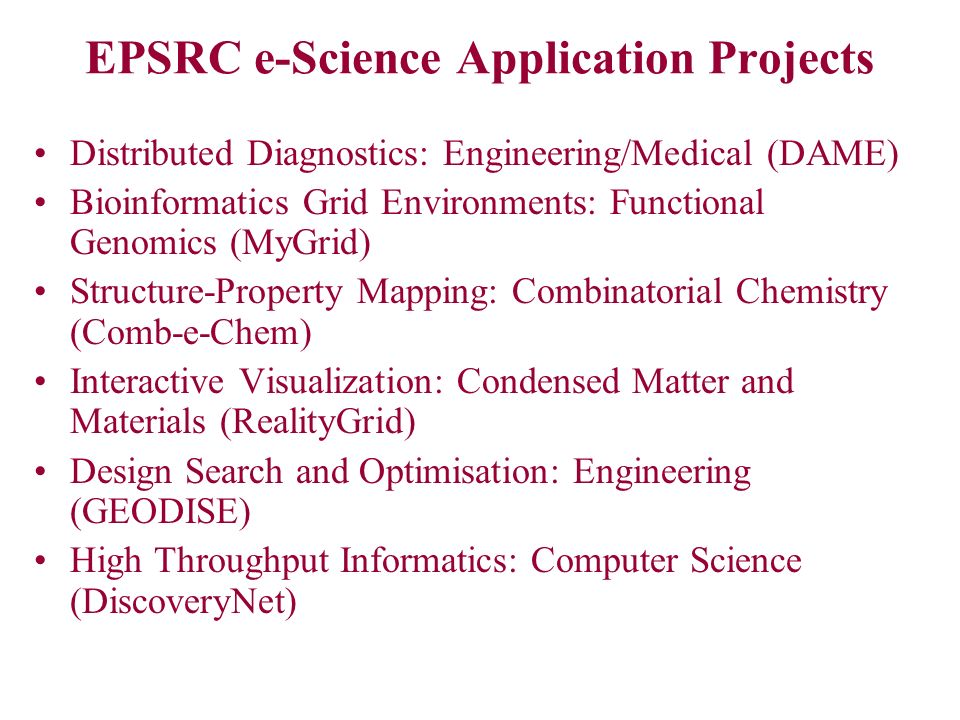 EPSRC e-Science Application Projects Distributed Diagnostics: Engineering/Medical (DAME) Bioinformatics Grid Environments: Functional Genomics (MyGrid