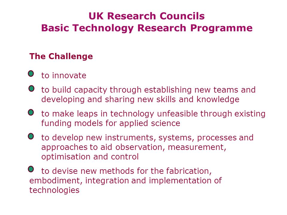 UK Research Councils Basic Technology Research Programme The Challenge to innovate to build capacity through establishing new teams and developing and sharing new skills and knowledge to make leaps in technology unfeasible through existing funding models for applied science to develop new instruments, systems, processes and approaches to aid observation, measurement, optimisation and control to devise new methods for the fabrication, embodiment, integration and implementation of technologies