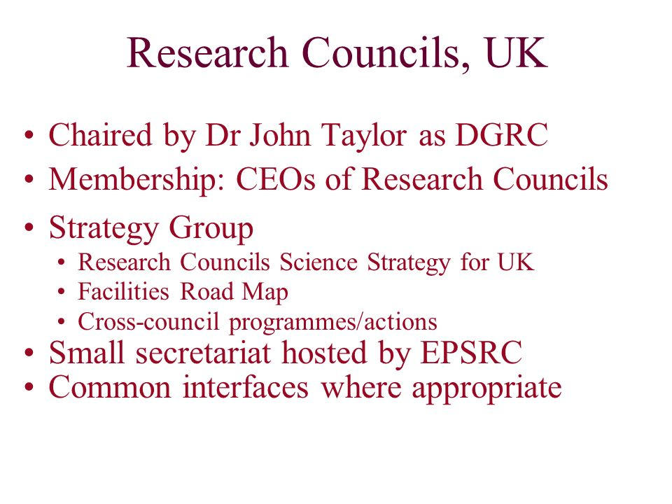Research Councils, UK Chaired by Dr John Taylor as DGRC Membership: CEOs of Research Councils Strategy Group Research Councils Science Strategy for UK Facilities Road Map Cross-council programmes/actions Small secretariat hosted by EPSRC Common interfaces where appropriate
