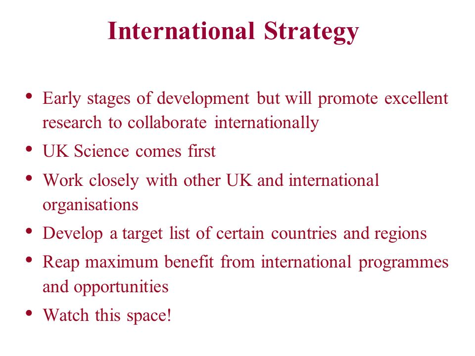 International Strategy Early stages of development but will promote excellent research to collaborate internationally UK Science comes first Work closely with other UK and international organisations Develop a target list of certain countries and regions Reap maximum benefit from international programmes and opportunities Watch this space!