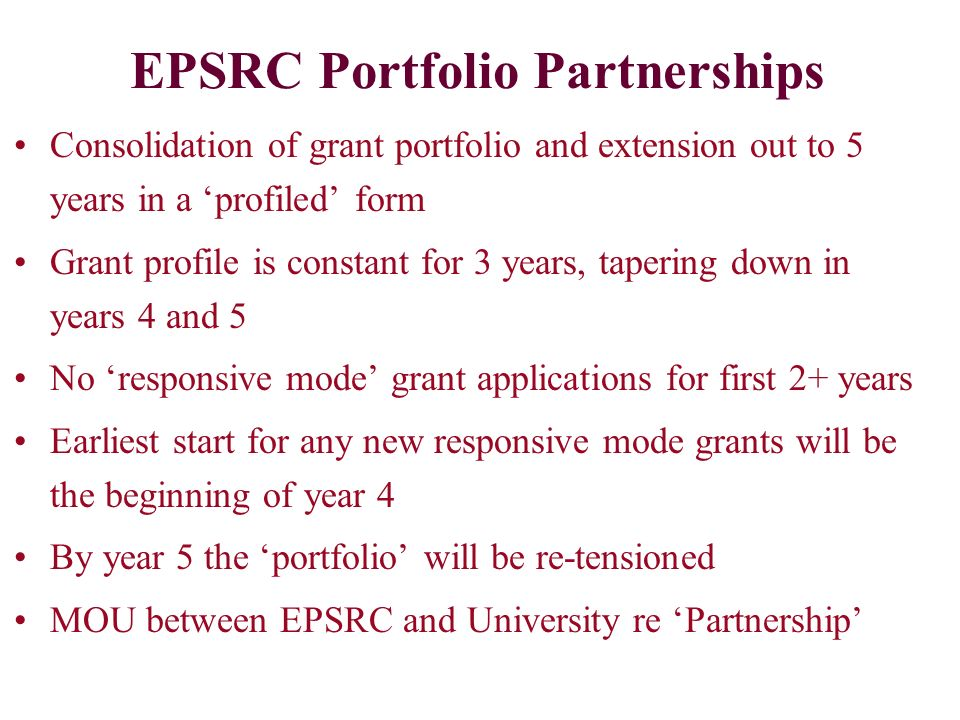 EPSRC Portfolio Partnerships Consolidation of grant portfolio and extension out to 5 years in a profiled form Grant profile is constant for 3 years, tapering down in years 4 and 5 No responsive mode grant applications for first 2+ years Earliest start for any new responsive mode grants will be the beginning of year 4 By year 5 the portfolio will be re-tensioned MOU between EPSRC and University re Partnership