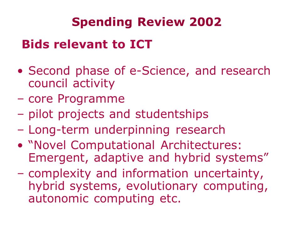 Spending Review 2002 Second phase of e-Science, and research council activity –core Programme –pilot projects and studentships –Long-term underpinning research Novel Computational Architectures: Emergent, adaptive and hybrid systems –complexity and information uncertainty, hybrid systems, evolutionary computing, autonomic computing etc.