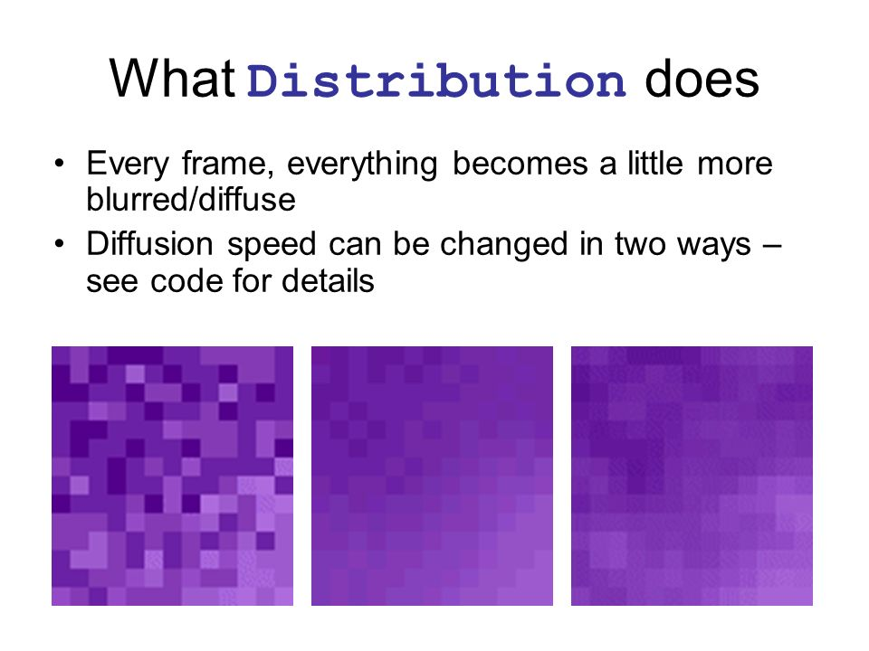 What Distribution does Every frame, everything becomes a little more blurred/diffuse Diffusion speed can be changed in two ways – see code for details