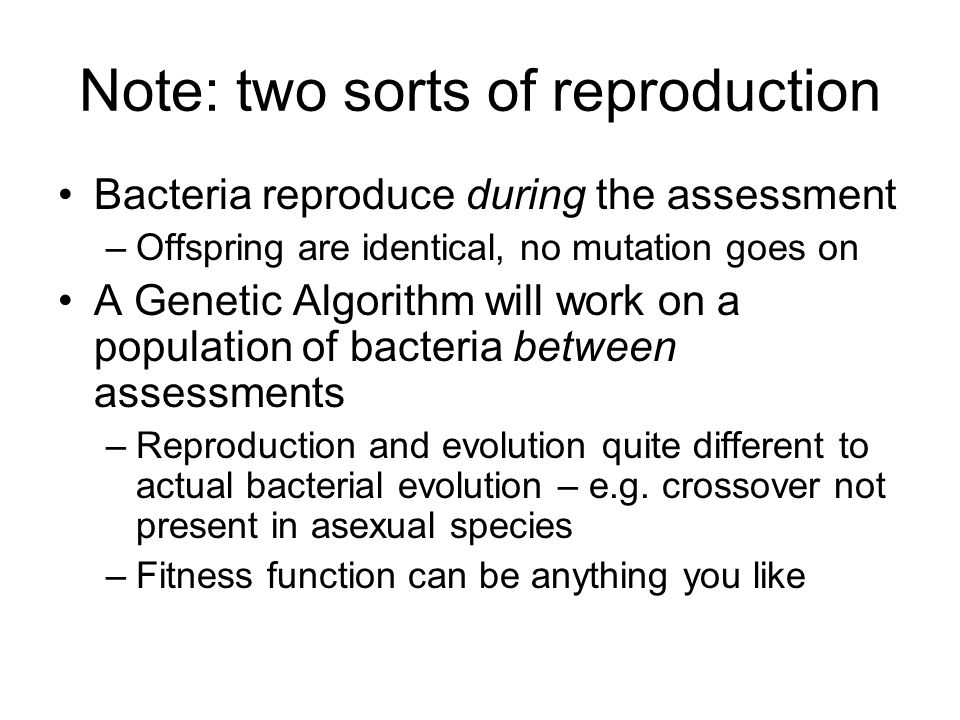 Note: two sorts of reproduction Bacteria reproduce during the assessment –Offspring are identical, no mutation goes on A Genetic Algorithm will work on a population of bacteria between assessments –Reproduction and evolution quite different to actual bacterial evolution – e.g.