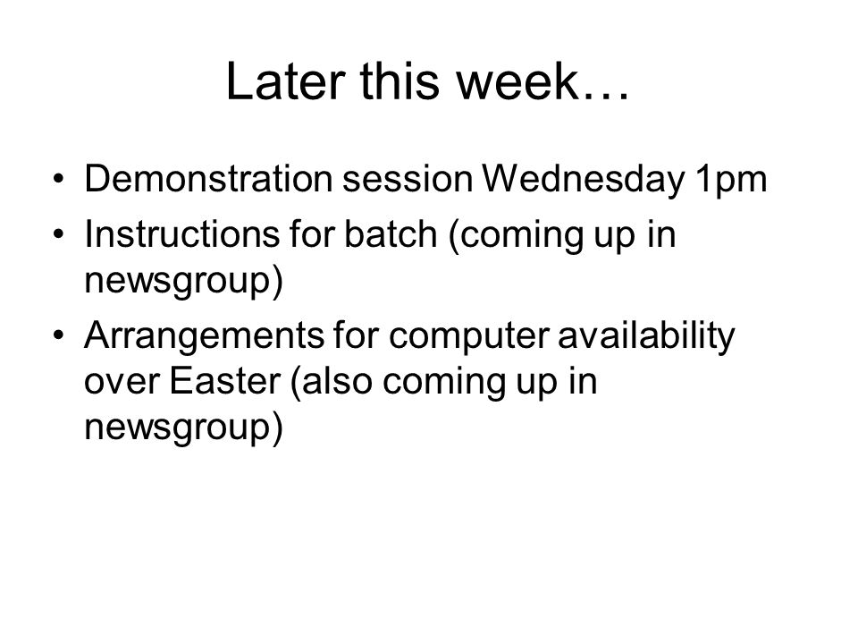 Later this week… Demonstration session Wednesday 1pm Instructions for batch (coming up in newsgroup) Arrangements for computer availability over Easte