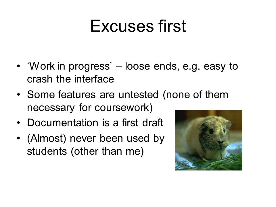 Excuses first Work in progress – loose ends, e.g. easy to crash the interface Some features are untested (none of them necessary for coursework) Docum