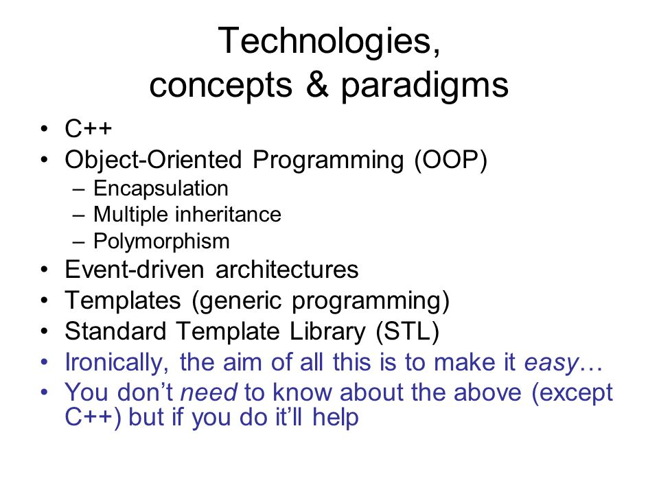 Technologies, concepts & paradigms C++ Object-Oriented Programming (OOP) –Encapsulation –Multiple inheritance –Polymorphism Event-driven architectures Templates (generic programming) Standard Template Library (STL) Ironically, the aim of all this is to make it easy… You dont need to know about the above (except C++) but if you do itll help