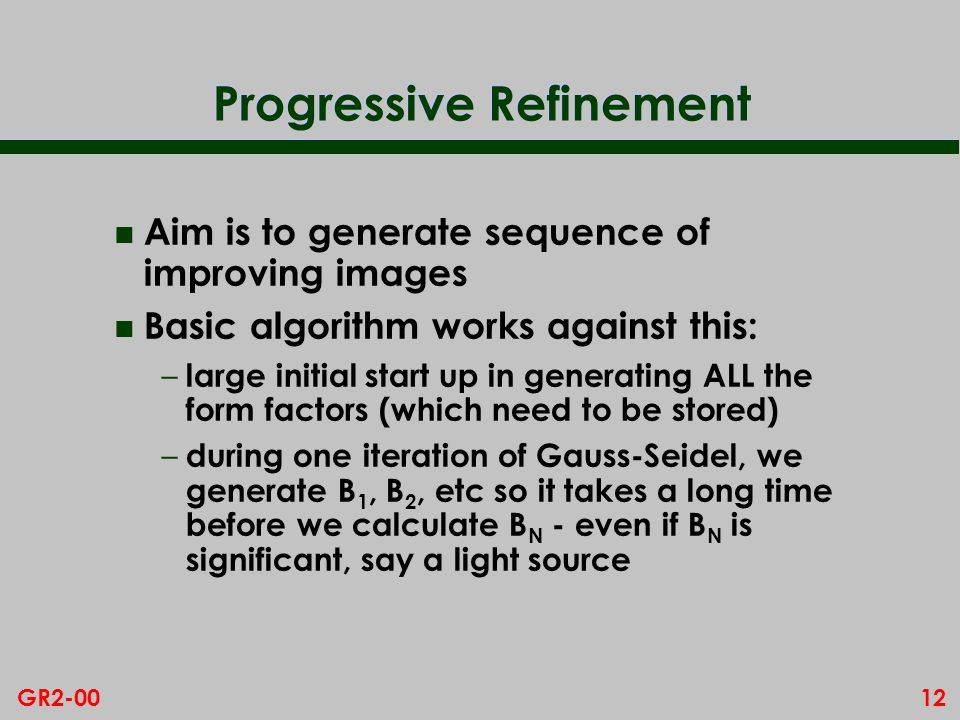 12GR2-00 Progressive Refinement n Aim is to generate sequence of improving images n Basic algorithm works against this: – large initial start up in generating ALL the form factors (which need to be stored) – during one iteration of Gauss-Seidel, we generate B 1, B 2, etc so it takes a long time before we calculate B N - even if B N is significant, say a light source