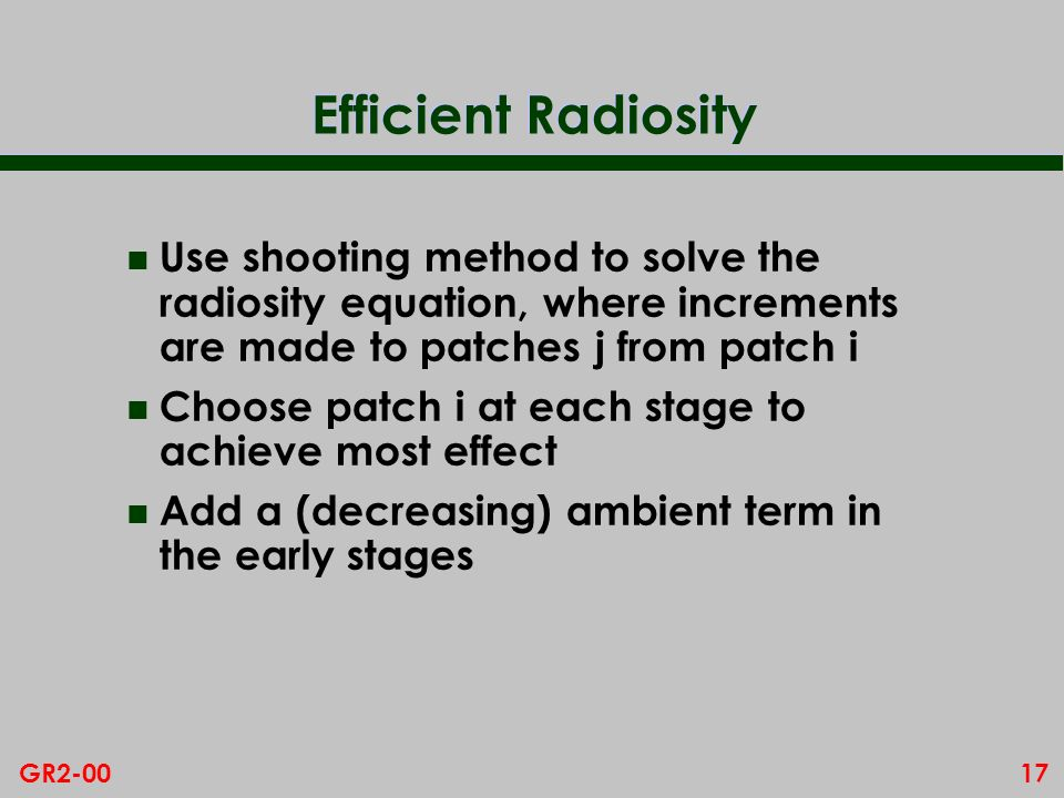 17GR2-00 Efficient Radiosity n Use shooting method to solve the radiosity equation, where increments are made to patches j from patch i n Choose patch i at each stage to achieve most effect n Add a (decreasing) ambient term in the early stages