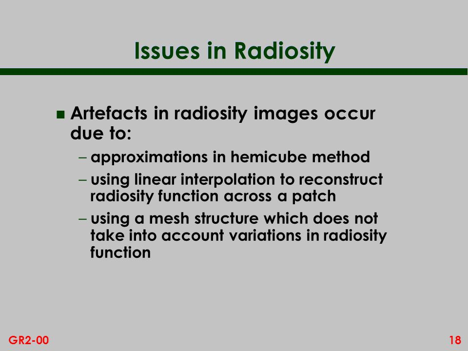 18GR2-00 Issues in Radiosity n Artefacts in radiosity images occur due to: – approximations in hemicube method – using linear interpolation to reconstruct radiosity function across a patch – using a mesh structure which does not take into account variations in radiosity function