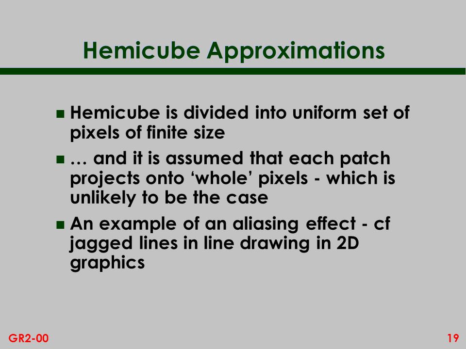 19GR2-00 Hemicube Approximations n Hemicube is divided into uniform set of pixels of finite size n … and it is assumed that each patch projects onto whole pixels - which is unlikely to be the case n An example of an aliasing effect - cf jagged lines in line drawing in 2D graphics