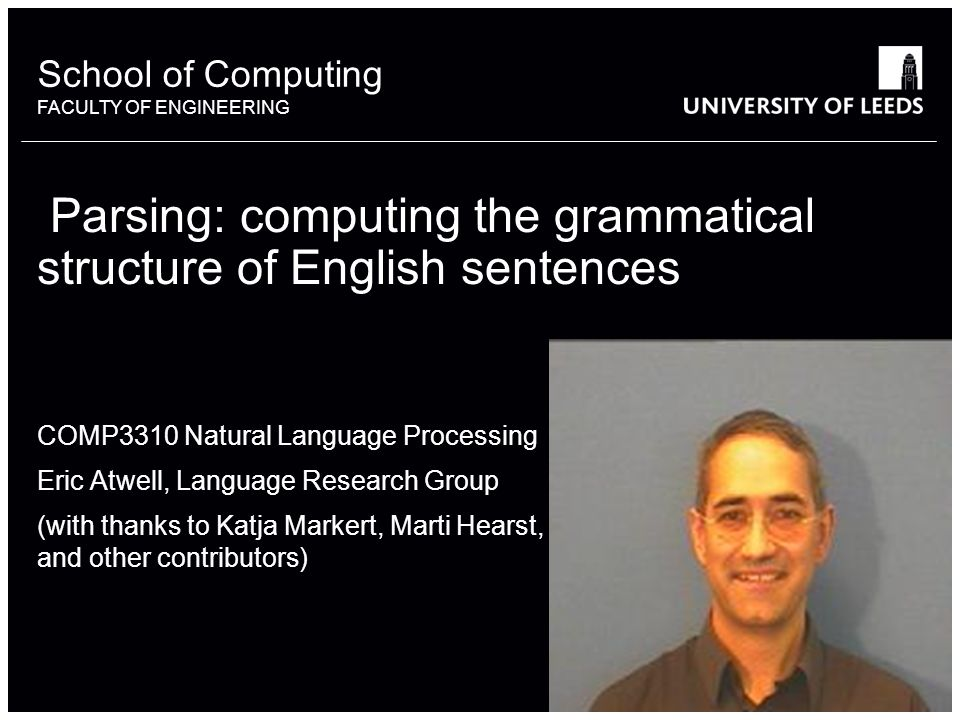 School of something FACULTY OF OTHER School of Computing FACULTY OF ENGINEERING Parsing: computing the grammatical structure of English sentences COMP3310 Natural Language Processing Eric Atwell, Language Research Group (with thanks to Katja Markert, Marti Hearst, and other contributors)