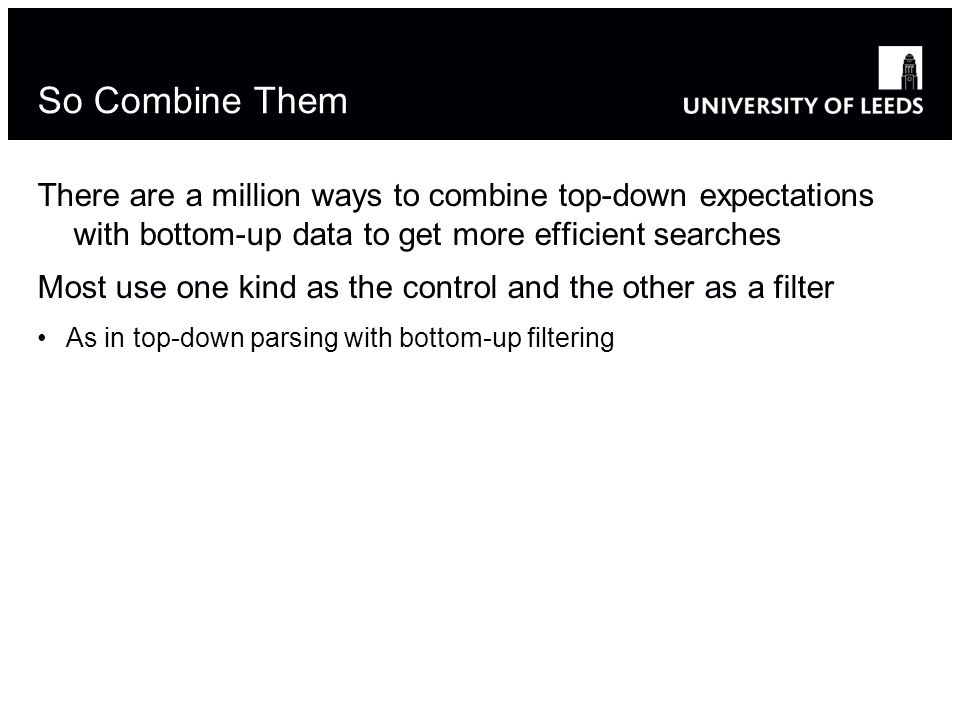 So Combine Them There are a million ways to combine top-down expectations with bottom-up data to get more efficient searches Most use one kind as the control and the other as a filter As in top-down parsing with bottom-up filtering