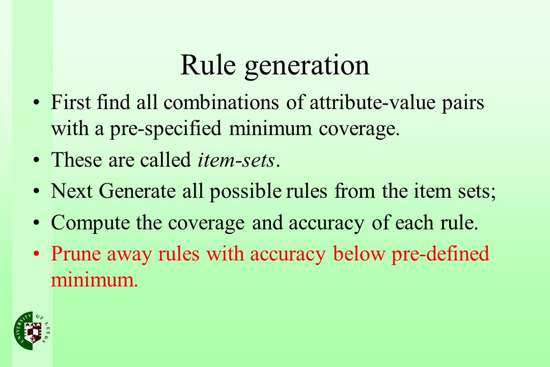 Rule generation First find all combinations of attribute-value pairs with a pre-specified minimum coverage. These are called item-sets. Next Generate