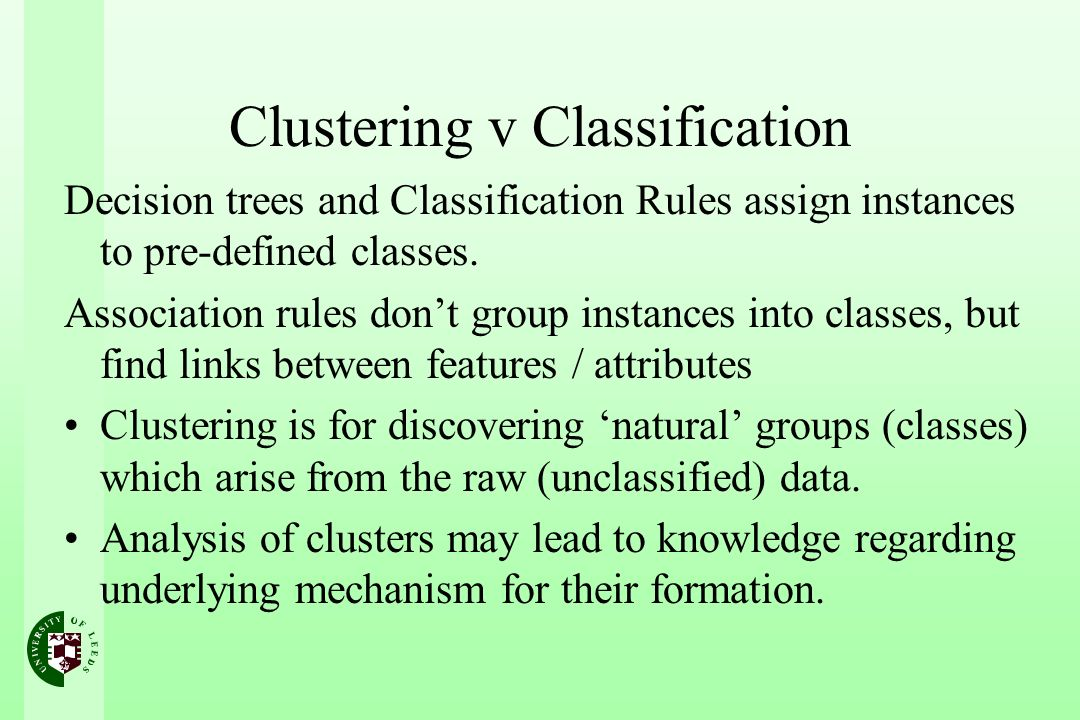 Clustering v Classification Decision trees and Classification Rules assign instances to pre-defined classes. Association rules dont group instances in