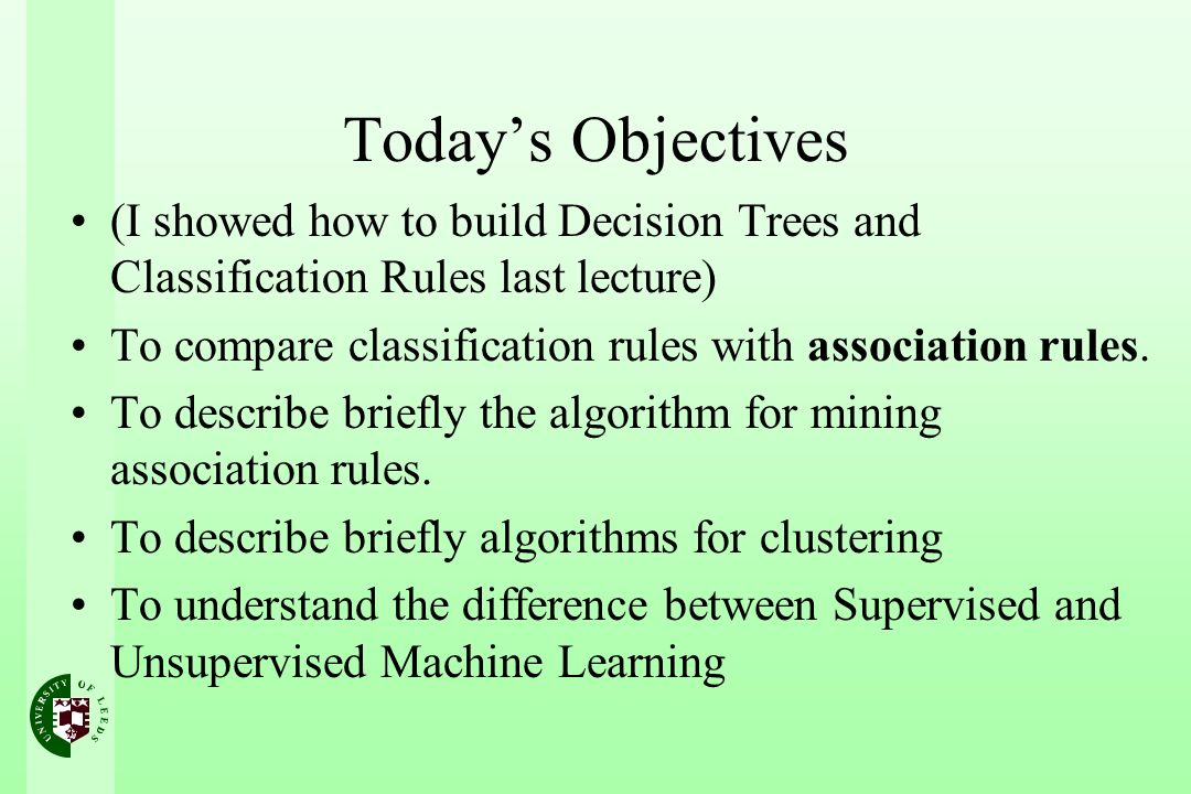 Todays Objectives (I showed how to build Decision Trees and Classification Rules last lecture) To compare classification rules with association rules.