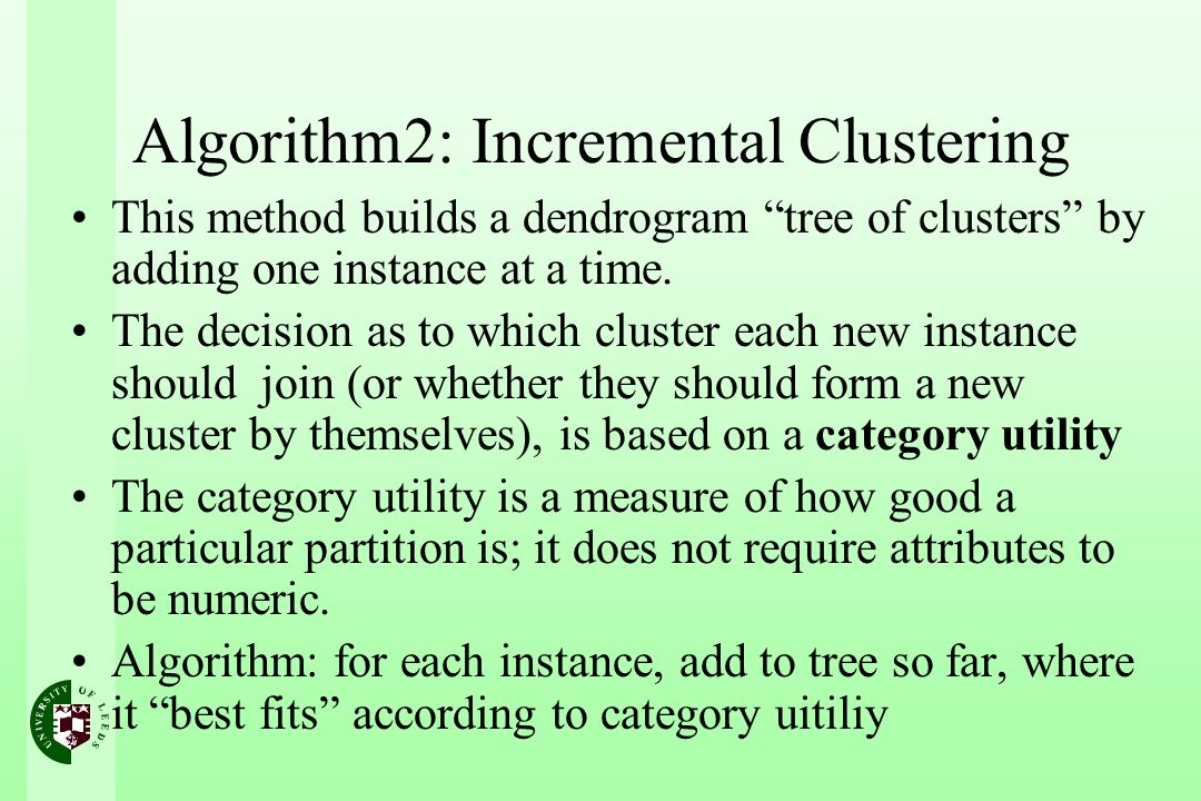 Algorithm2: Incremental Clustering This method builds a dendrogram tree of clusters by adding one instance at a time. The decision as to which cluster