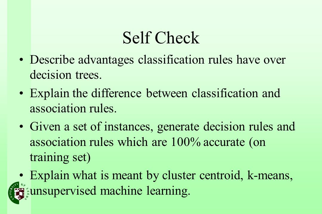 Self Check Describe advantages classification rules have over decision trees. Explain the difference between classification and association rules. Giv