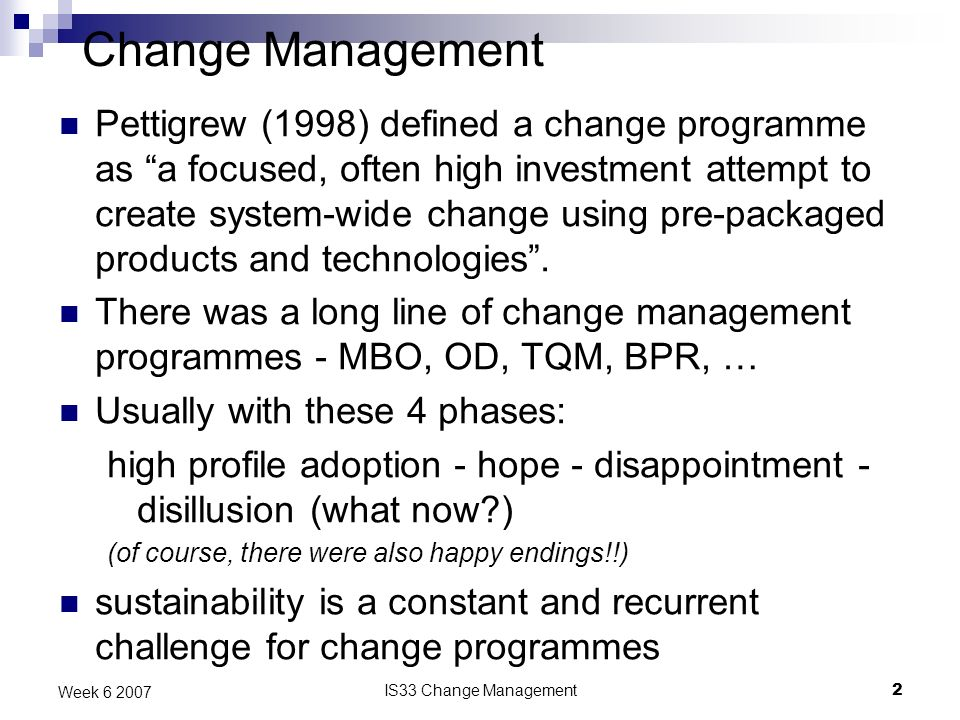 IS33 Change Management2 Week Change Management Pettigrew (1998) defined a change programme as a focused, often high investment attempt to create system-wide change using pre-packaged products and technologies.