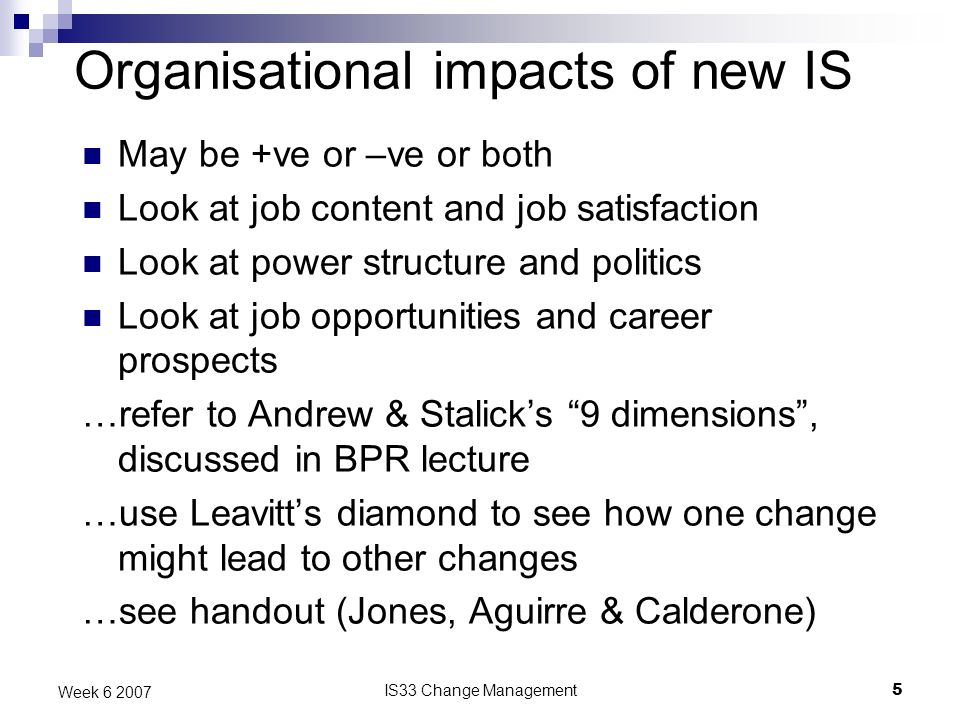 IS33 Change Management5 Week 6 2007 Organisational impacts of new IS May be +ve or –ve or both Look at job content and job satisfaction Look at power structure and politics Look at job opportunities and career prospects …refer to Andrew & Stalicks 9 dimensions, discussed in BPR lecture …use Leavitts diamond to see how one change might lead to other changes …see handout (Jones, Aguirre & Calderone)