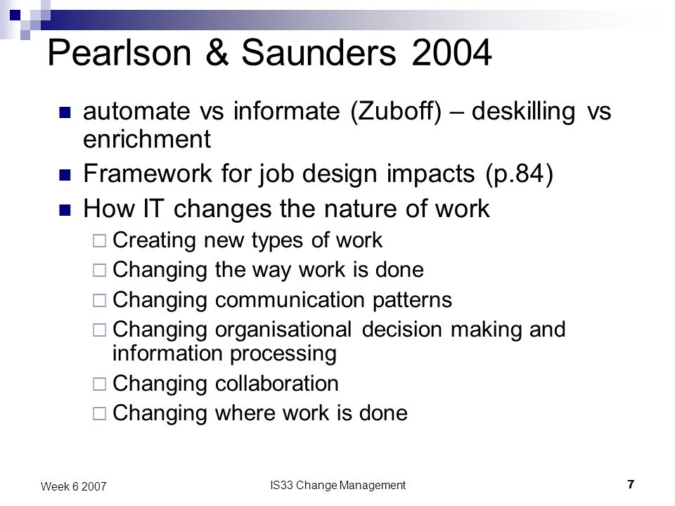 IS33 Change Management7 Week 6 2007 Pearlson & Saunders 2004 automate vs informate (Zuboff) – deskilling vs enrichment Framework for job design impacts (p.84) How IT changes the nature of work Creating new types of work Changing the way work is done Changing communication patterns Changing organisational decision making and information processing Changing collaboration Changing where work is done