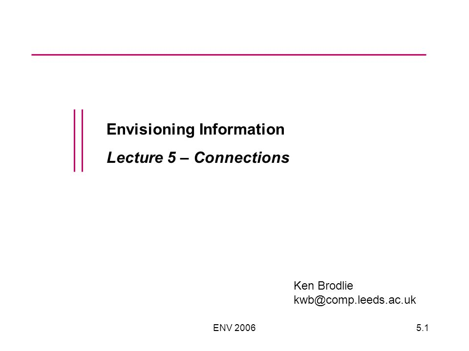 ENV 20065.1 Envisioning Information Lecture 5 – Connections Ken Brodlie kwb@comp.leeds.ac.uk