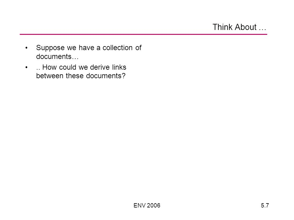 ENV 20065.7 Think About … Suppose we have a collection of documents….. How could we derive links between these documents?