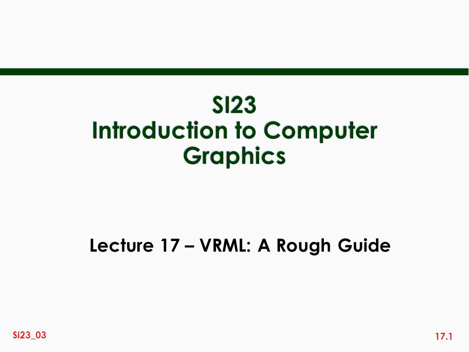 17.2 Si23_03 Course Outline Image Display URL GIMP colour 2D vector graphics URL SVG Viewer lines, areas graphics algorithms interaction VRML viewer 3D Graphics URL surfaces viewing, shading Graphics Programming OpenGL API animation n Graphics programming – Using OpenGL with C, C++