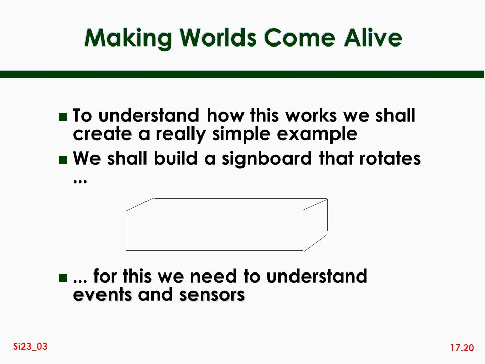 17.20 Si23_03 Making Worlds Come Alive n To understand how this works we shall create a really simple example n We shall build a signboard that rotate