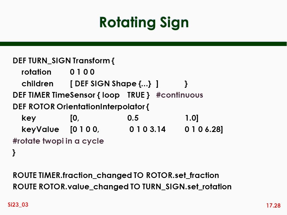 17.28 Si23_03 Rotating Sign DEF TURN_SIGN Transform { rotation0 1 0 0 children [ DEF SIGN Shape {...}]} DEF TIMER TimeSensor { loopTRUE }#continuous D