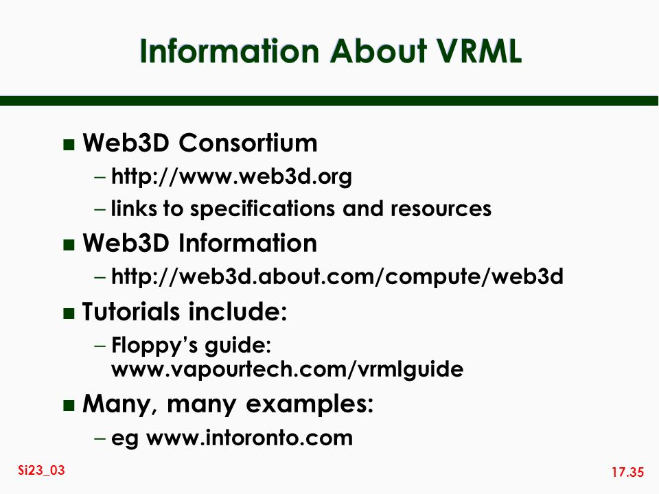17.35 Si23_03 Information About VRML n Web3D Consortium – http://www.web3d.org – links to specifications and resources n Web3D Information – http://we