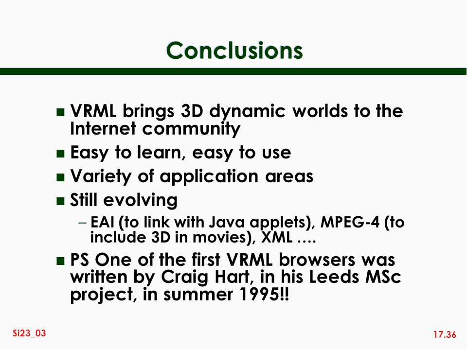 17.36 Si23_03 Conclusions n VRML brings 3D dynamic worlds to the Internet community n Easy to learn, easy to use n Variety of application areas n Stil