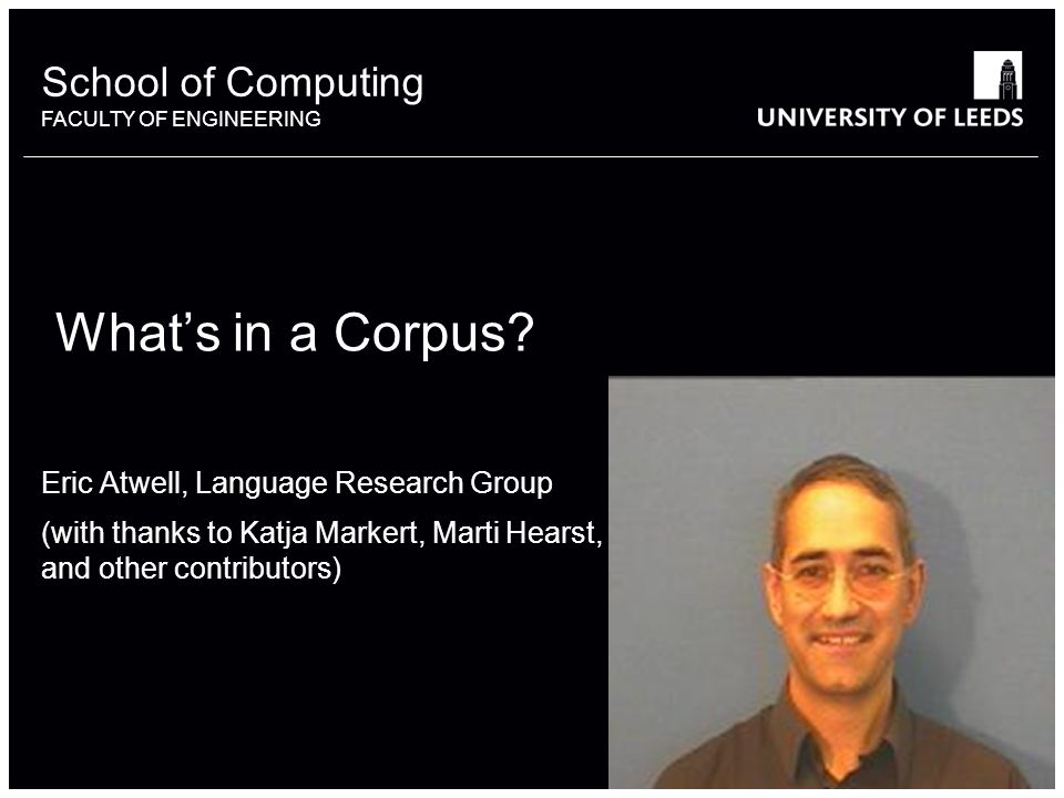 School of something FACULTY OF OTHER School of Computing FACULTY OF ENGINEERING Whats in a Corpus? Eric Atwell, Language Research Group (with thanks t