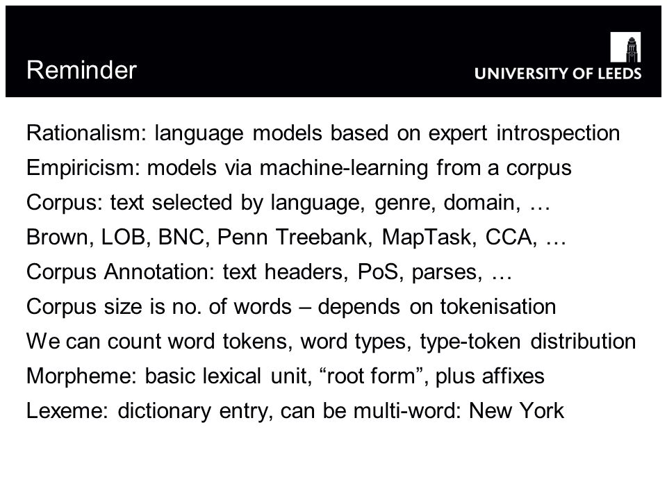 Reminder Rationalism: language models based on expert introspection Empiricism: models via machine-learning from a corpus Corpus: text selected by language, genre, domain, … Brown, LOB, BNC, Penn Treebank, MapTask, CCA, … Corpus Annotation: text headers, PoS, parses, … Corpus size is no.