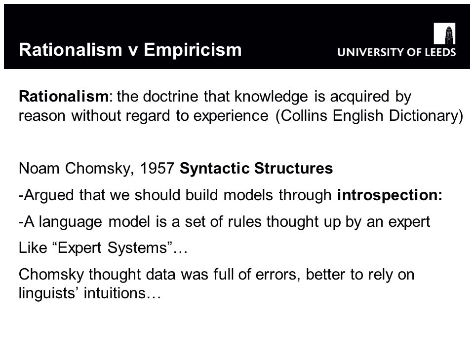 Rationalism v Empiricism Rationalism: the doctrine that knowledge is acquired by reason without regard to experience (Collins English Dictionary) Noam