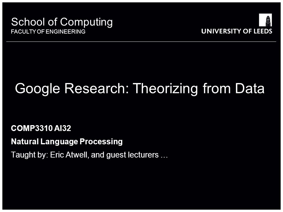 School of something FACULTY OF OTHER School of Computing FACULTY OF ENGINEERING Google Research: Theorizing from Data COMP3310 AI32 Natural Language Processing Taught by: Eric Atwell, and guest lecturers …