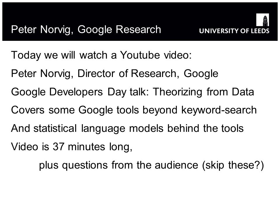 Peter Norvig, Google Research Today we will watch a Youtube video: Peter Norvig, Director of Research, Google Google Developers Day talk: Theorizing from Data Covers some Google tools beyond keyword-search And statistical language models behind the tools Video is 37 minutes long, plus questions from the audience (skip these )