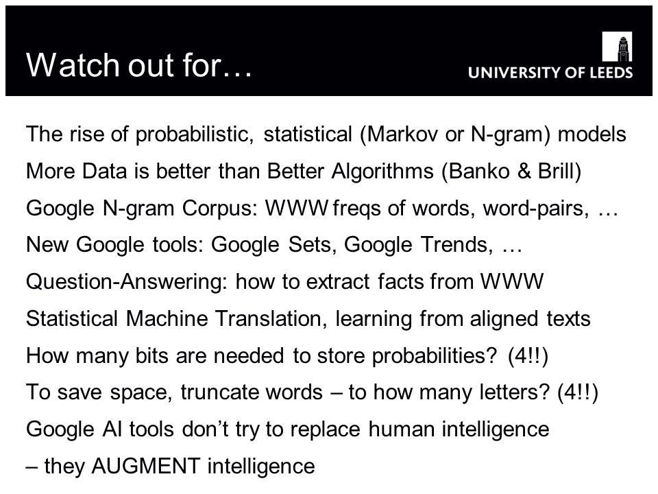 Watch out for… The rise of probabilistic, statistical (Markov or N-gram) models More Data is better than Better Algorithms (Banko & Brill) Google N-gram Corpus: WWW freqs of words, word-pairs, … New Google tools: Google Sets, Google Trends, … Question-Answering: how to extract facts from WWW Statistical Machine Translation, learning from aligned texts How many bits are needed to store probabilities.