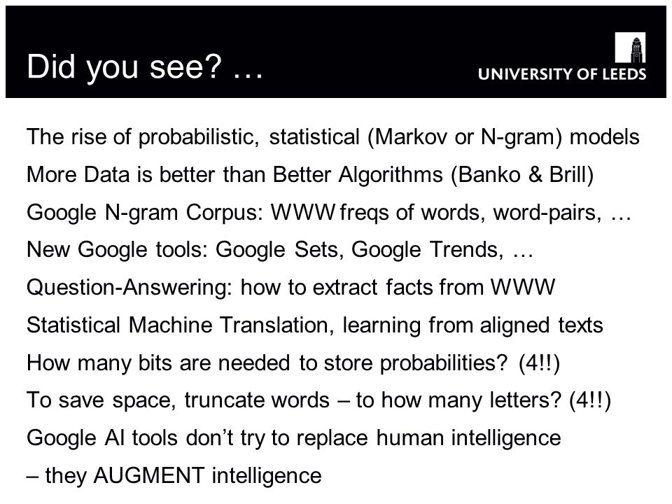 Did you see? … The rise of probabilistic, statistical (Markov or N-gram) models More Data is better than Better Algorithms (Banko & Brill) Google N-gr