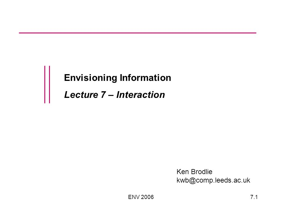 ENV 20067.1 Envisioning Information Lecture 7 – Interaction Ken Brodlie kwb@comp.leeds.ac.uk