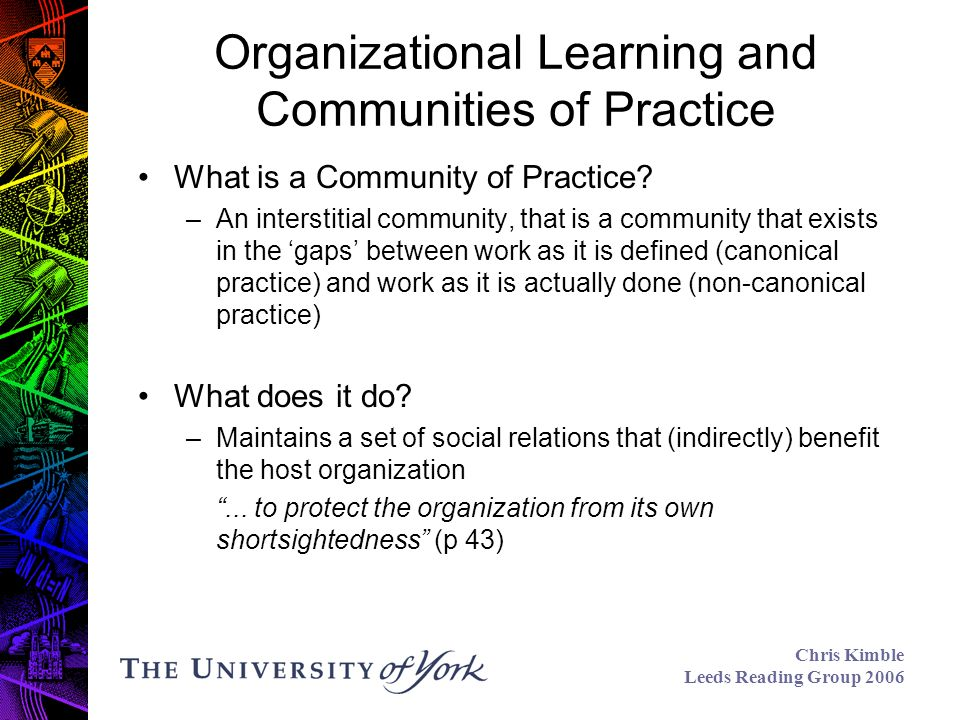 Chris Kimble Leeds Reading Group 2006 Organizational Learning and Communities of Practice What is a Community of Practice.